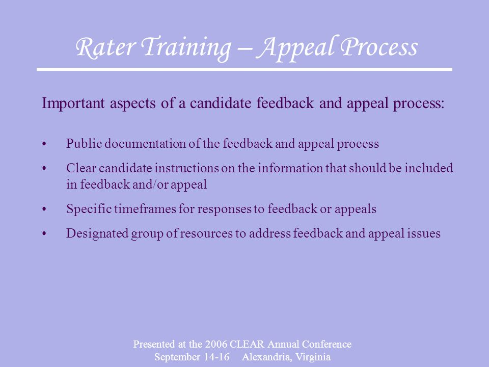 Presented at the 2006 CLEAR Annual Conference September Alexandria, Virginia Rater Training – Appeal Process Important aspects of a candidate feedback and appeal process: Public documentation of the feedback and appeal process Clear candidate instructions on the information that should be included in feedback and/or appeal Specific timeframes for responses to feedback or appeals Designated group of resources to address feedback and appeal issues