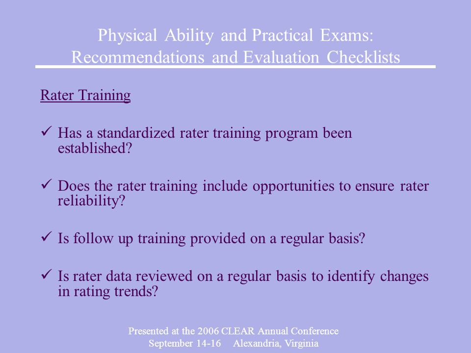 Presented at the 2006 CLEAR Annual Conference September Alexandria, Virginia Physical Ability and Practical Exams: Recommendations and Evaluation Checklists Rater Training Has a standardized rater training program been established.
