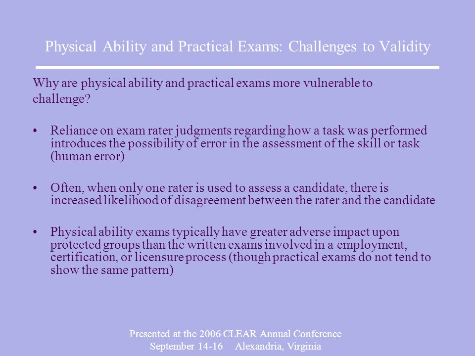 Presented at the 2006 CLEAR Annual Conference September Alexandria, Virginia Physical Ability and Practical Exams: Challenges to Validity Why are physical ability and practical exams more vulnerable to challenge.