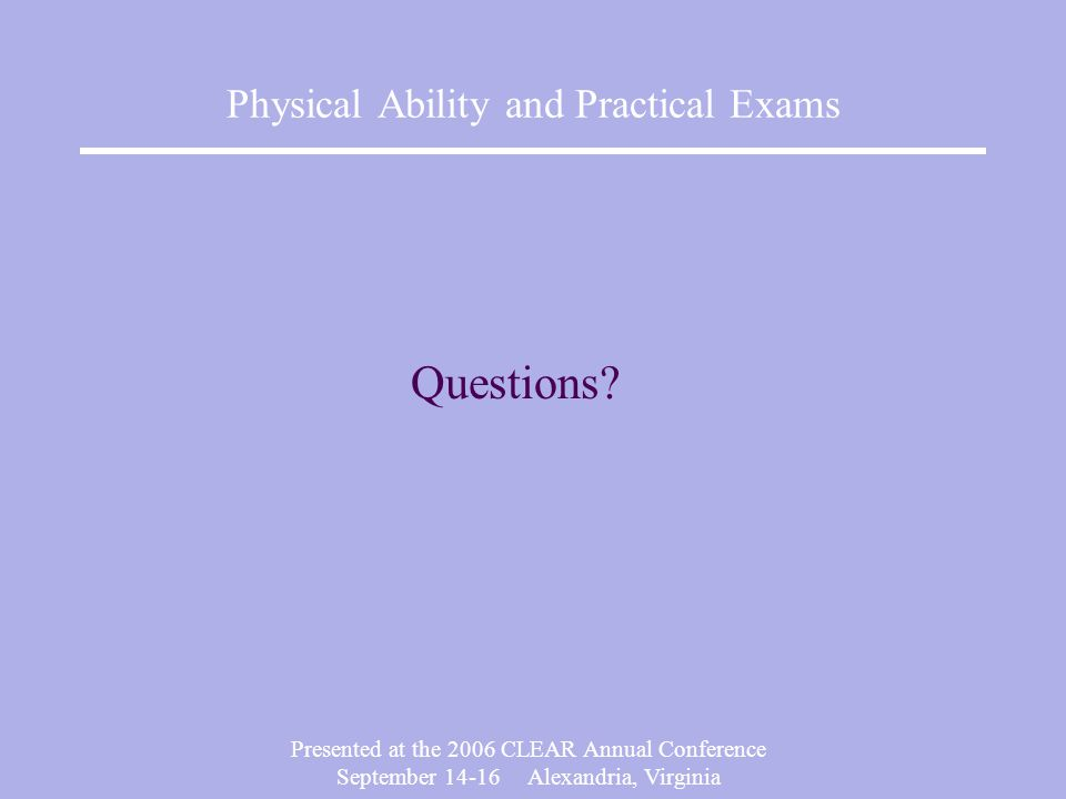 Presented at the 2006 CLEAR Annual Conference September Alexandria, Virginia Physical Ability and Practical Exams Questions