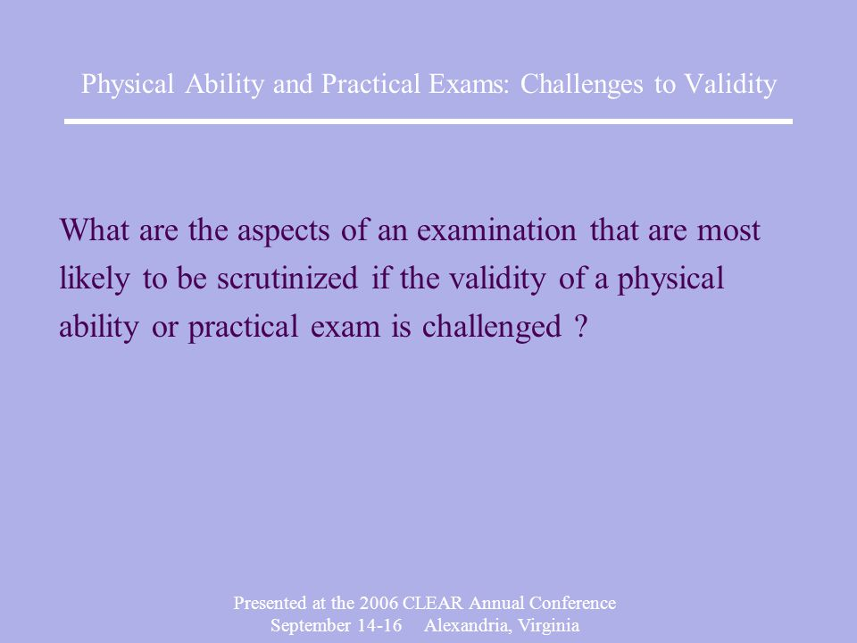 Presented at the 2006 CLEAR Annual Conference September 14-16 Alexandria, Virginia Physical Ability and Practical Exams: Challenges to Validity Job Analysis Criterion-Related Validity Cutscore Rater Training Candidate Appeal Process