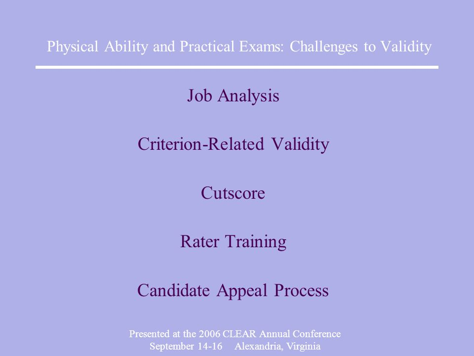 Presented at the 2006 CLEAR Annual Conference September Alexandria, Virginia Physical Ability and Practical Exams: Challenges to Validity Job Analysis Criterion-Related Validity Cutscore Rater Training Candidate Appeal Process