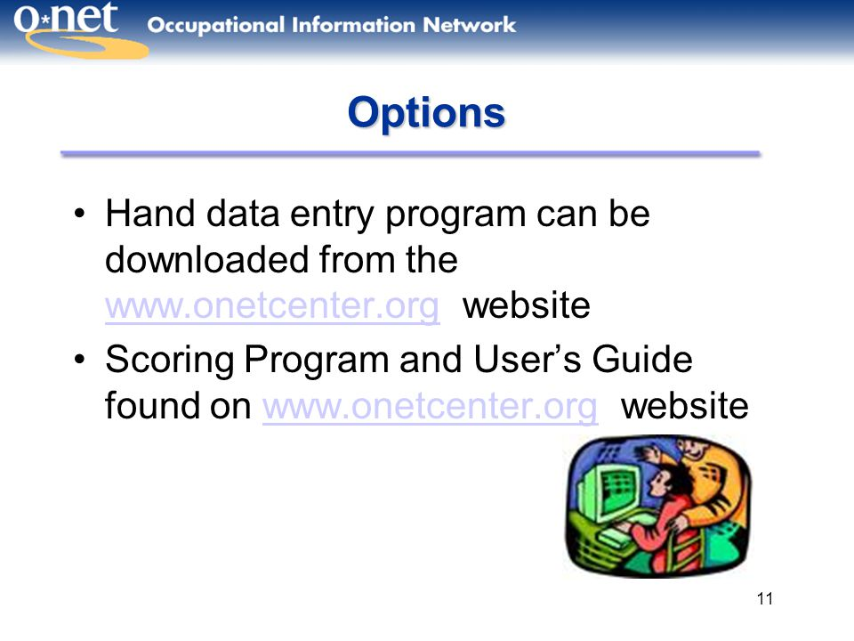 11 Options Hand data entry program can be downloaded from the www.onetcenter.org website www.onetcenter.org Scoring Program and User's Guide found on