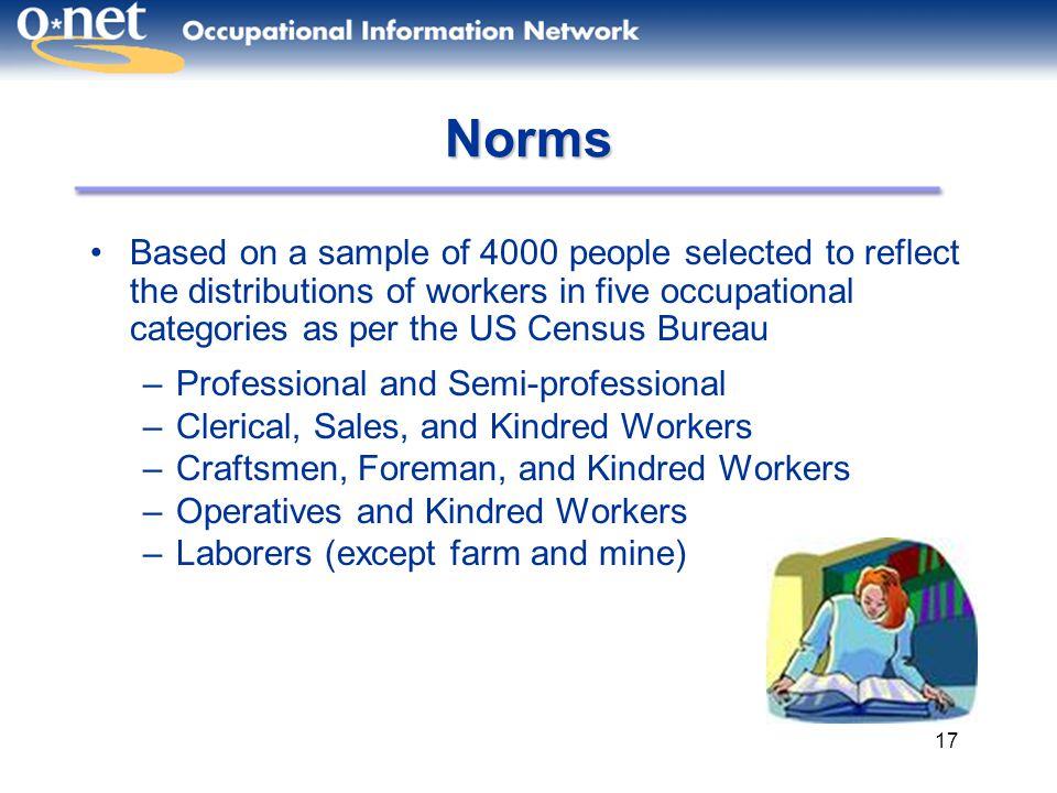 17 Norms Based on a sample of 4000 people selected to reflect the distributions of workers in five occupational categories as per the US Census Bureau