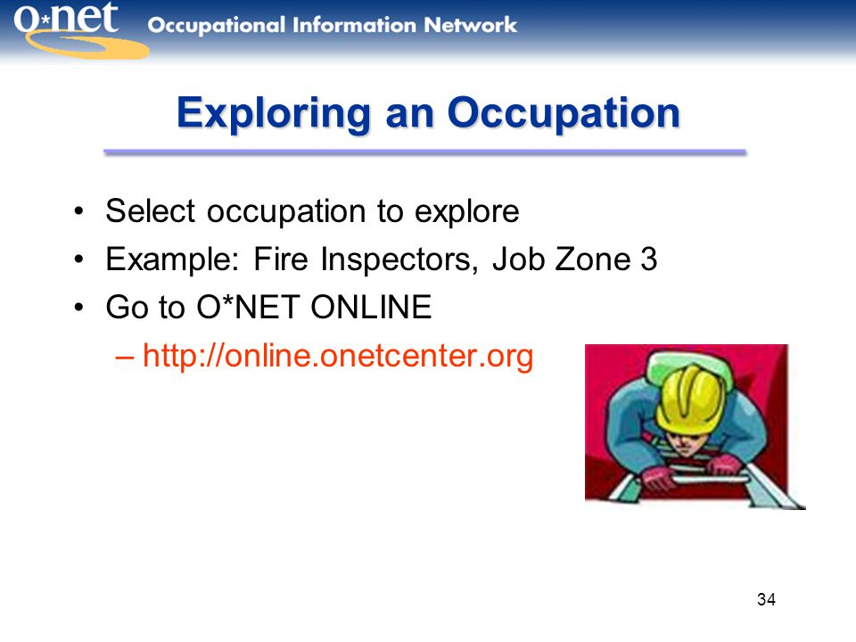 34 Exploring an Occupation Select occupation to explore Example: Fire Inspectors, Job Zone 3 Go to O*NET ONLINE –http://online.onetcenter.org