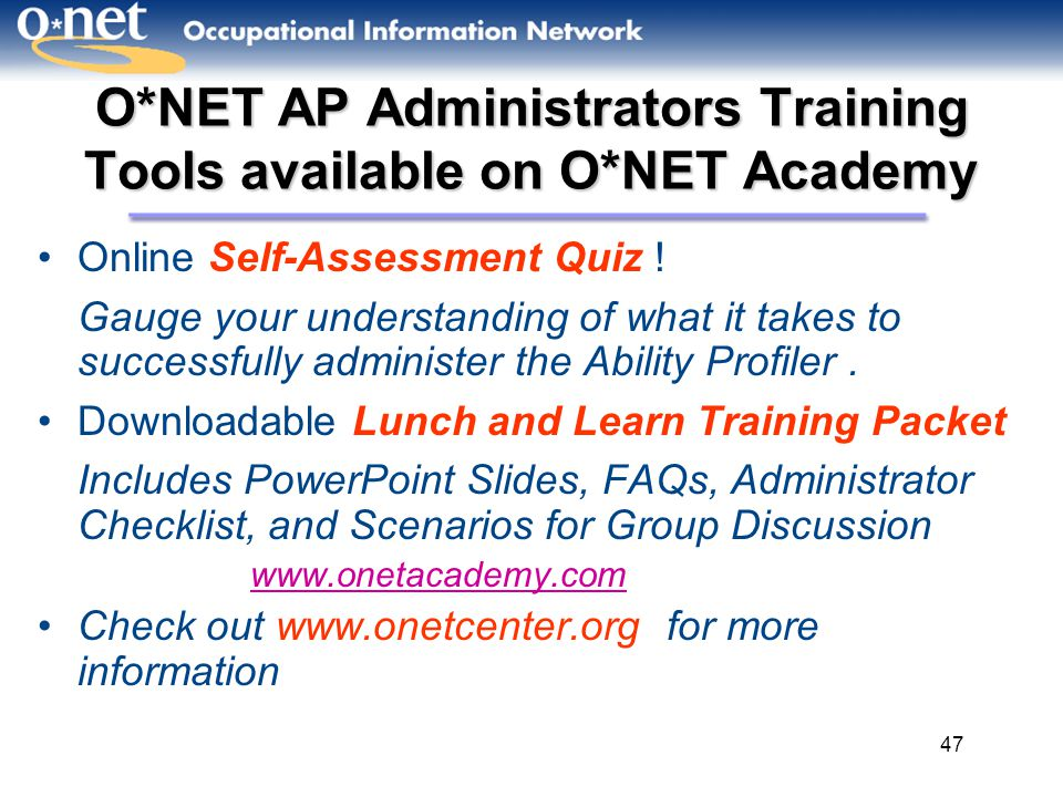 47 O*NET AP Administrators Training Tools available on O*NET Academy Online Self-Assessment Quiz ! Gauge your understanding of what it takes to succes