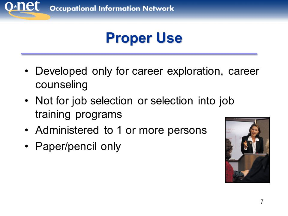 48 Supporting Webinars How to Download and Use the O*NET Interest Profiler and Work Importance Profiler Overview of the O*NET Ability Profiler How to Administer the O*NET Ability Profiler How to Interpret the Ability Profiler O*NET for Job Seekers and Students New Enhancements to O*NET O*NET Tools for School Counselors O*NET Tools for Military in Transition Links between Occupations, Education, and Pay