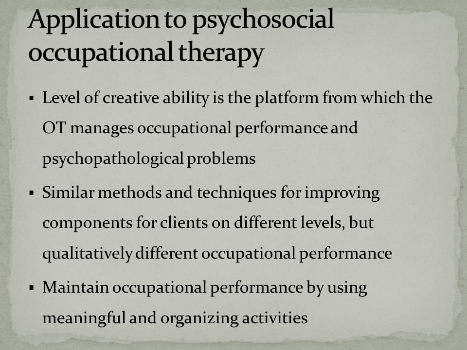  Level of creative ability is the platform from which the OT manages occupational performance and psychopathological problems  Similar methods and techniques for improving components for clients on different levels, but qualitatively different occupational performance  Maintain occupational performance by using meaningful and organizing activities