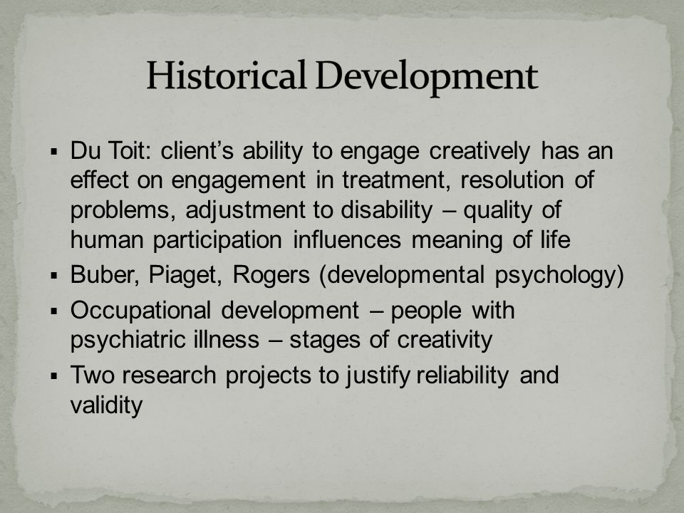  Du Toit: client's ability to engage creatively has an effect on engagement in treatment, resolution of problems, adjustment to disability – quality of human participation influences meaning of life  Buber, Piaget, Rogers (developmental psychology)  Occupational development – people with psychiatric illness – stages of creativity  Two research projects to justify reliability and validity