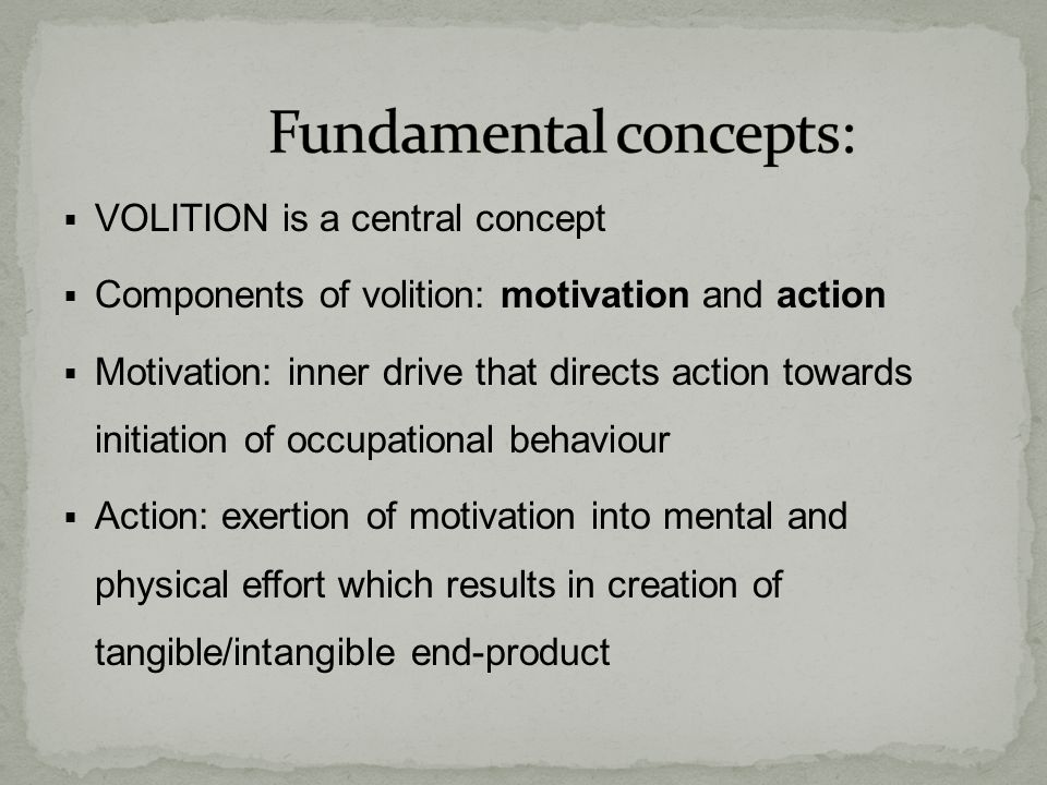  VOLITION is a central concept  Components of volition: motivation and action  Motivation: inner drive that directs action towards initiation of occupational behaviour  Action: exertion of motivation into mental and physical effort which results in creation of tangible/intangible end-product