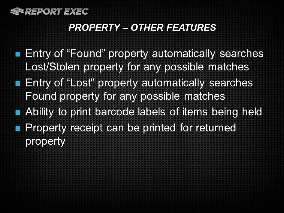 Entry of Found property automatically searches Lost/Stolen property for any possible matches Entry of Lost property automatically searches Found property for any possible matches Ability to print barcode labels of items being held Property receipt can be printed for returned property PROPERTY – OTHER FEATURES