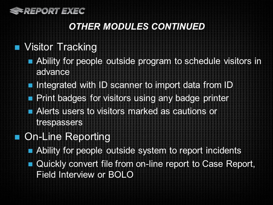 Visitor Tracking Ability for people outside program to schedule visitors in advance Integrated with ID scanner to import data from ID Print badges for visitors using any badge printer Alerts users to visitors marked as cautions or trespassers On-Line Reporting Ability for people outside system to report incidents Quickly convert file from on-line report to Case Report, Field Interview or BOLO OTHER MODULES CONTINUED
