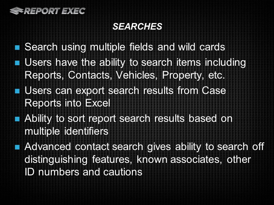 Search using multiple fields and wild cards Users have the ability to search items including Reports, Contacts, Vehicles, Property, etc.