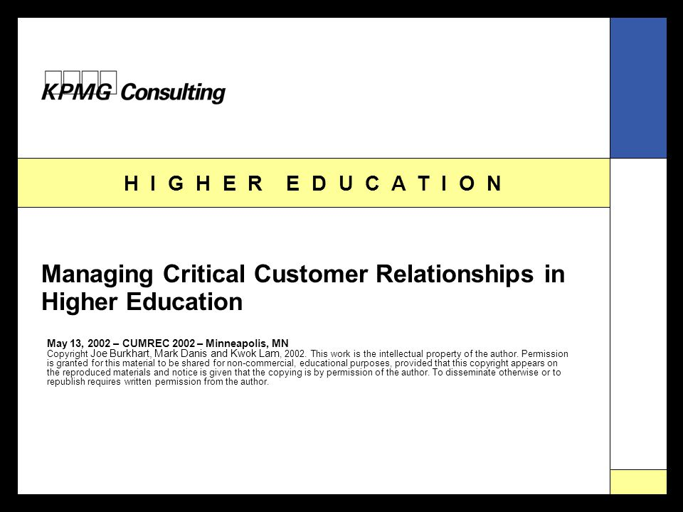 H I G H E R E D U C A T I O N Managing Critical Customer Relationships in Higher Education May 13, 2002 – CUMREC 2002 – Minneapolis, MN Copyright Joe