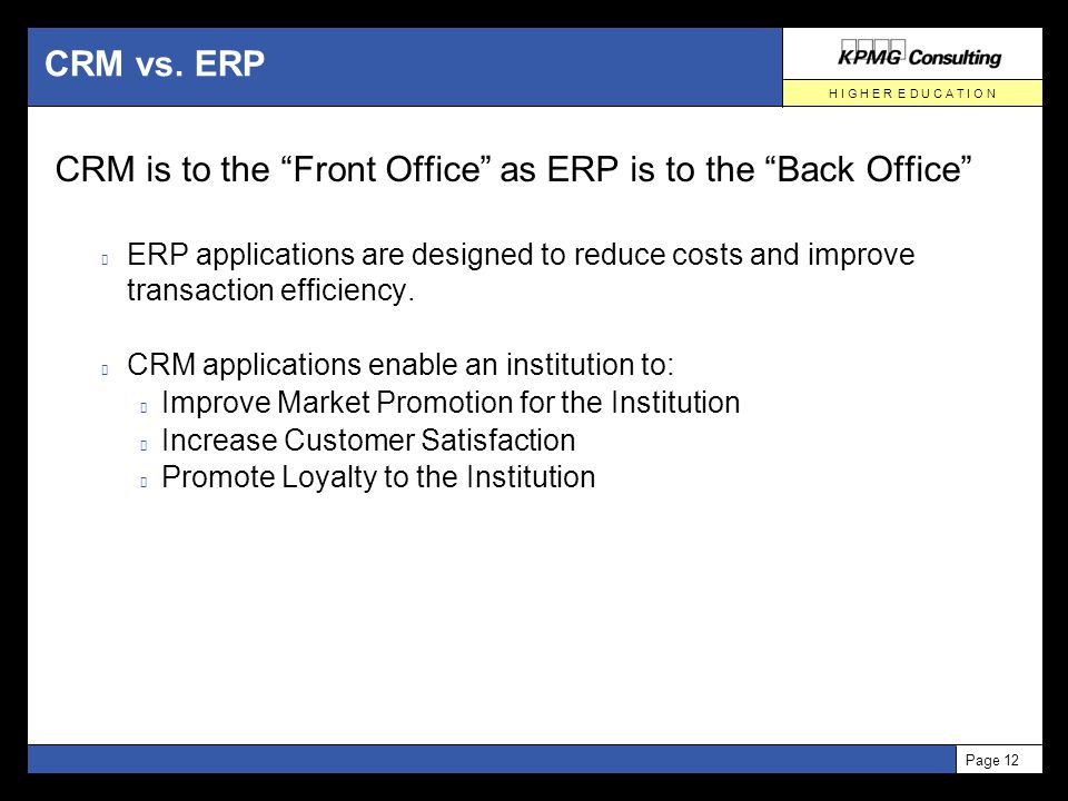 """H I G H E R E D U C A T I O N Page 12 CRM vs. ERP CRM is to the """"Front Office"""" as ERP is to the """"Back Office"""" ERP applications are designed to reduce"""