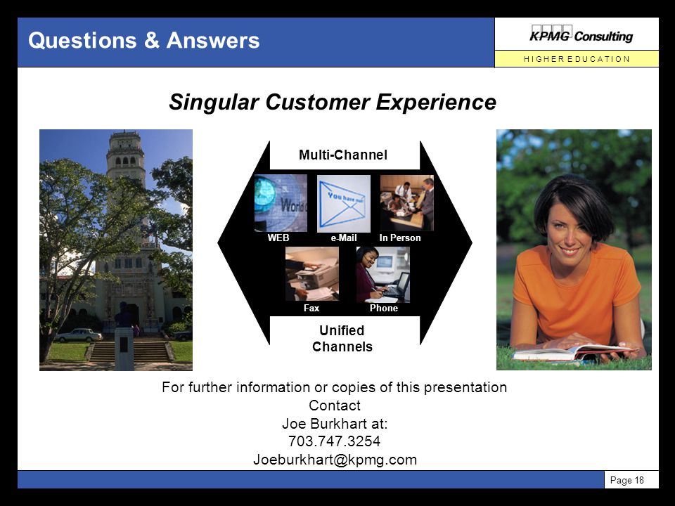 H I G H E R E D U C A T I O N Page 18 Questions & Answers For further information or copies of this presentation Contact Joe Burkhart at: 703.747.3254 Joeburkhart@kpmg.com WEBe-Mail FaxPhone In Person Multi-Channel Unified Channels Singular Customer Experience
