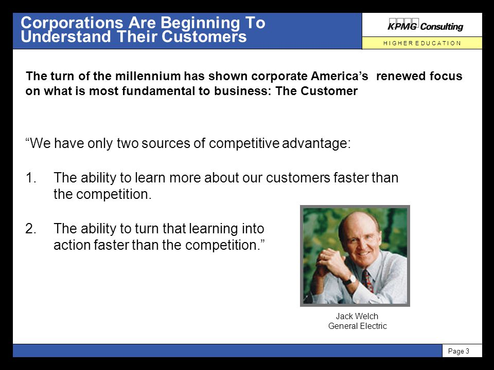 H I G H E R E D U C A T I O N Page 3 Corporations Are Beginning To Understand Their Customers We have only two sources of competitive advantage: 1.The ability to learn more about our customers faster than the competition.