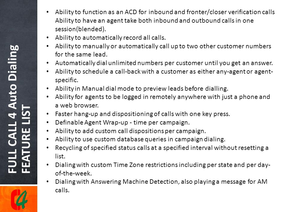 FULL CALL 4 Auto Dialing FEATURE LIST Ability to function as an ACD for inbound and fronter/closer verification calls Ability to have an agent take both inbound and outbound calls in one session(blended).