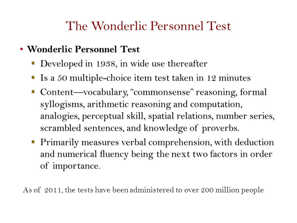 The Wonderlic Personnel Test Wonderlic Personnel Test Wonderlic Personnel Test  Developed in 1938, in wide use thereafter  Is a 50 multiple-choice item test taken in 12 minutes  Content—vocabulary, commonsense reasoning, formal syllogisms, arithmetic reasoning and computation, analogies, perceptual skill, spatial relations, number series, scrambled sentences, and knowledge of proverbs.