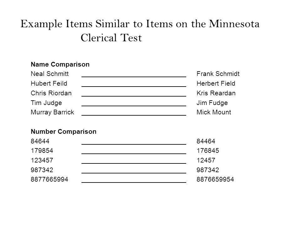 Name Comparison Neal Schmitt____________________________Frank Schmidt Hubert Feild____________________________Herbert Field Chris Riordan____________________________Kris Reardan Tim Judge____________________________Jim Fudge Murray Barrick____________________________Mick Mount Number Comparison 84644____________________________84464 179854____________________________176845 123457____________________________12457 987342____________________________987342 8877665994____________________________8876659954 Example Items Similar to Items on the Minnesota Clerical Test