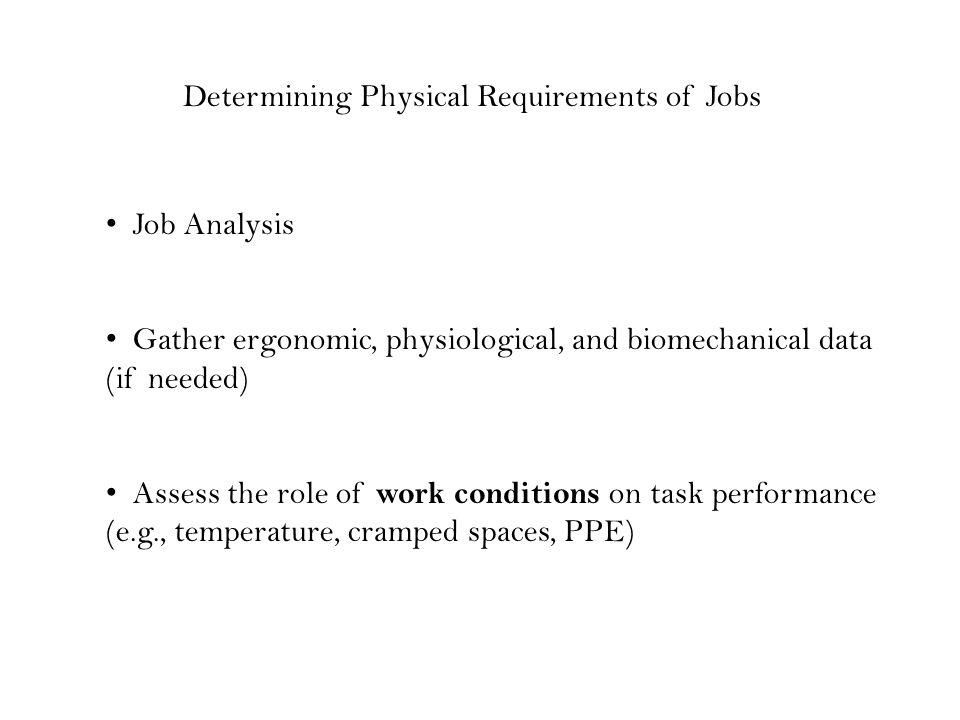 Determining Physical Requirements of Jobs Job Analysis Gather ergonomic, physiological, and biomechanical data (if needed) Assess the role of work conditions on task performance (e.g., temperature, cramped spaces, PPE)