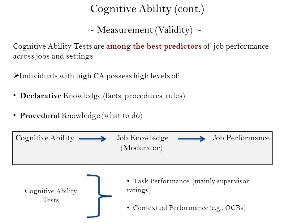 ~ Measurement (Validity) ~ Cognitive Ability (cont.) Cognitive Ability Tests are among the best predictors of job performance across jobs and settings  Individuals with high CA possess high levels of: Declarative Knowledge (facts, procedures, rules) Procedural Knowledge (what to do) Cognitive Ability Tests Task Performance (mainly supervisor ratings) Contextual Performance (e.g., OCBs) Avoidance of CWBs Cognitive Ability Job Knowledge Job Performance (Moderator)