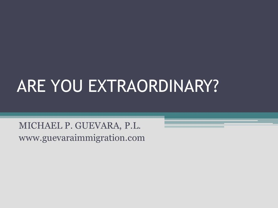 ARE YOU EXTRAORDINARY? MICHAEL P. GUEVARA, P.L. www.guevaraimmigration.com