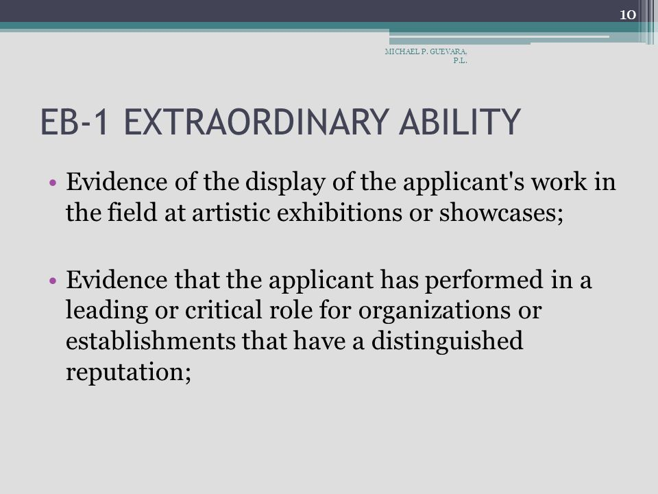 EB-1 EXTRAORDINARY ABILITY Evidence of the display of the applicant s work in the field at artistic exhibitions or showcases; Evidence that the applicant has performed in a leading or critical role for organizations or establishments that have a distinguished reputation; MICHAEL P.