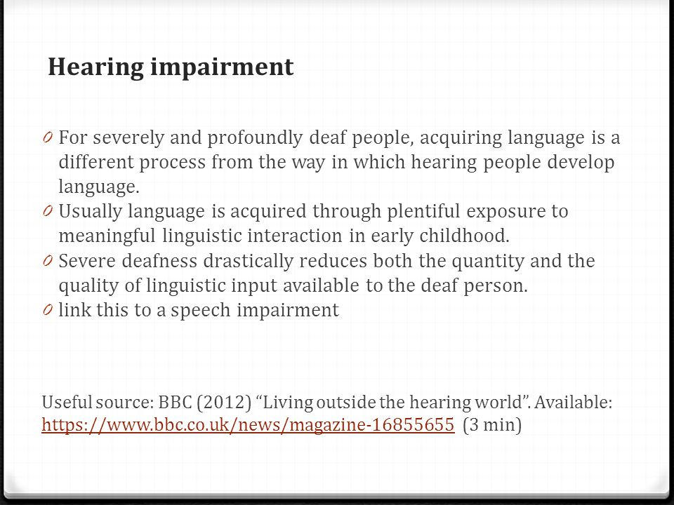 Hearing impairment 0 For severely and profoundly deaf people, acquiring language is a different process from the way in which hearing people develop language.