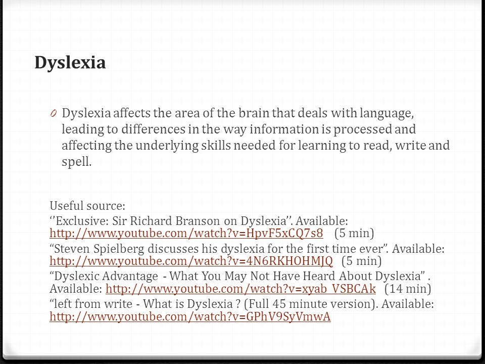 Dyslexia 0 Dyslexia affects the area of the brain that deals with language, leading to differences in the way information is processed and affecting the underlying skills needed for learning to read, write and spell.