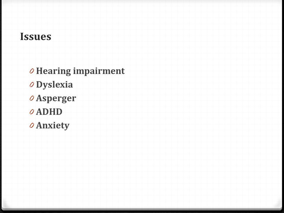 Issues 0 Hearing impairment 0 Dyslexia 0 Asperger 0 ADHD 0 Anxiety