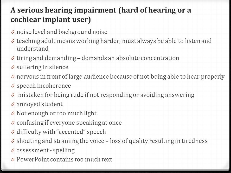 A serious hearing impairment (hard of hearing or a cochlear implant user) 0 noise level and background noise 0 teaching adult means working harder; must always be able to listen and understand 0 tiring and demanding – demands an absolute concentration 0 suffering in silence 0 nervous in front of large audience because of not being able to hear properly 0 speech incoherence 0 mistaken for being rude if not responding or avoiding answering 0 annoyed student 0 Not enough or too much light 0 confusing if everyone speaking at once 0 difficulty with accented speech 0 shouting and straining the voice – loss of quality resulting in tiredness 0 assessment - spelling 0 PowerPoint contains too much text