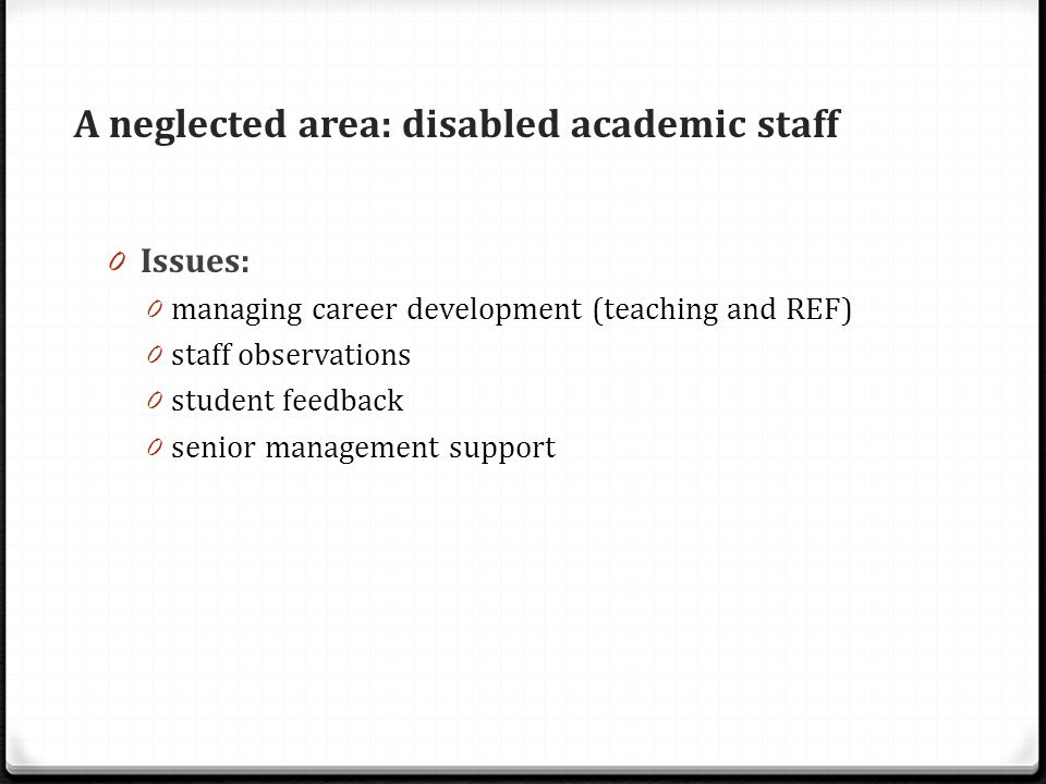 A neglected area: disabled academic staff 0 Issues: 0 managing career development (teaching and REF) 0 staff observations 0 student feedback 0 senior management support