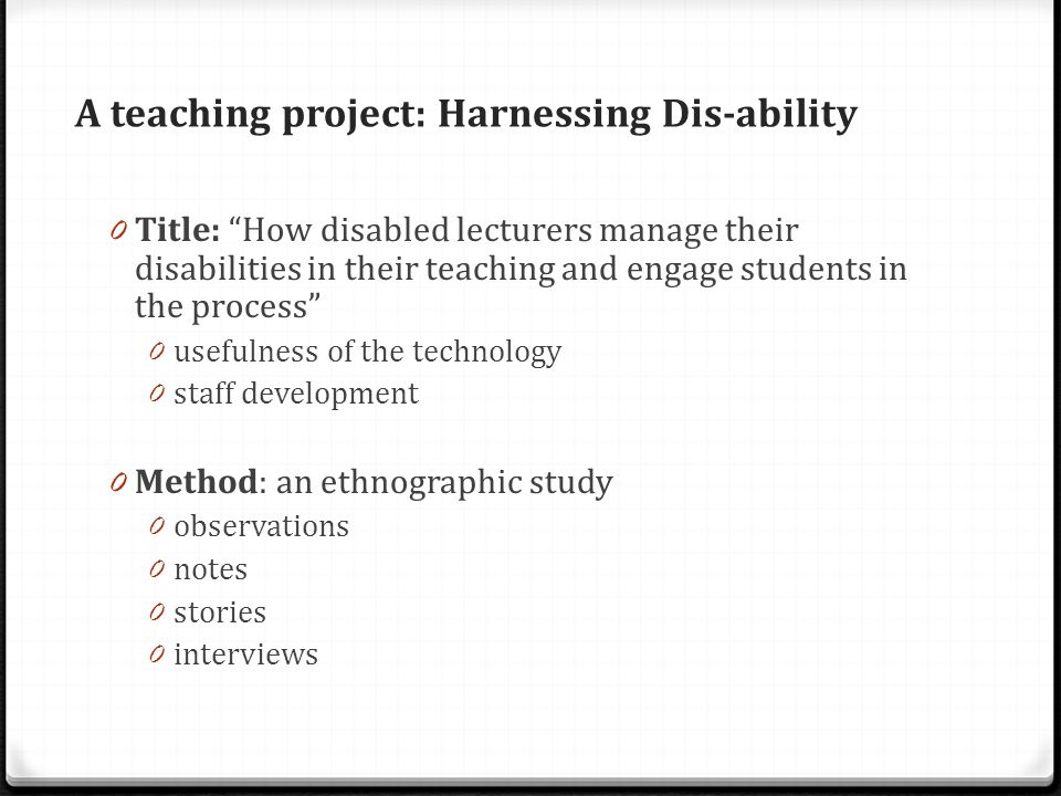 A teaching project: Harnessing Dis-ability 0 Title: How disabled lecturers manage their disabilities in their teaching and engage students in the process 0 usefulness of the technology 0 staff development 0 Method: an ethnographic study 0 observations 0 notes 0 stories 0 interviews