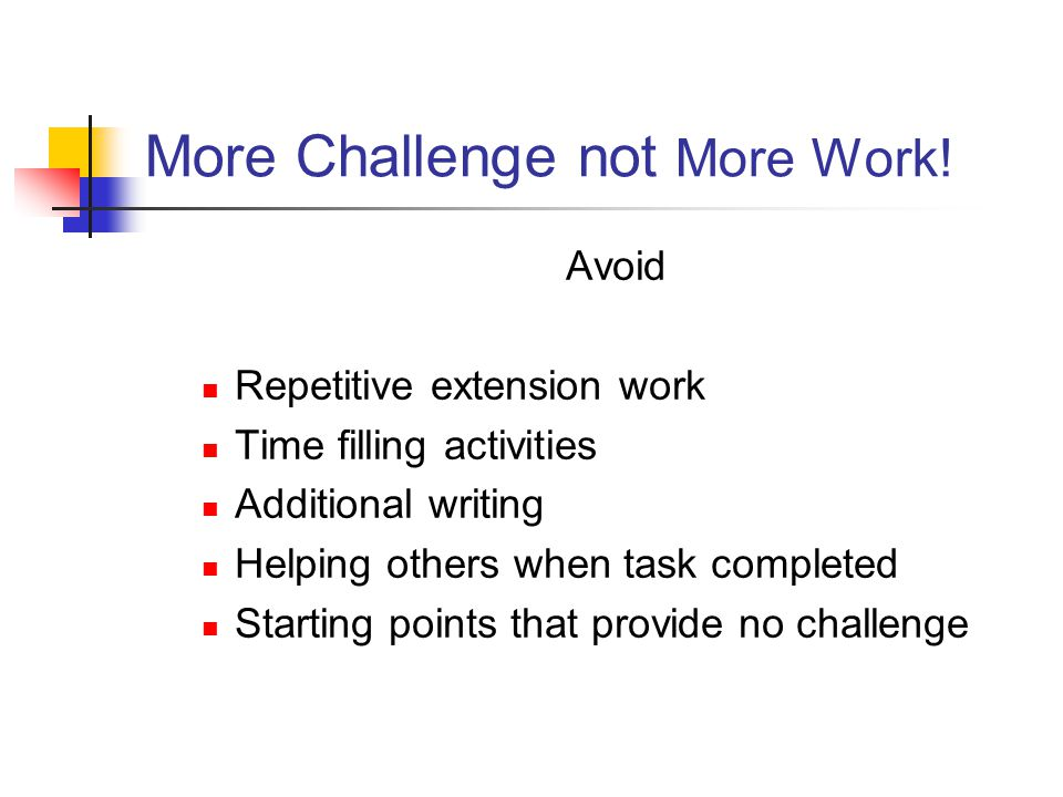 More Challenge not More Work! Avoid Repetitive extension work Time filling activities Additional writing Helping others when task completed Starting p