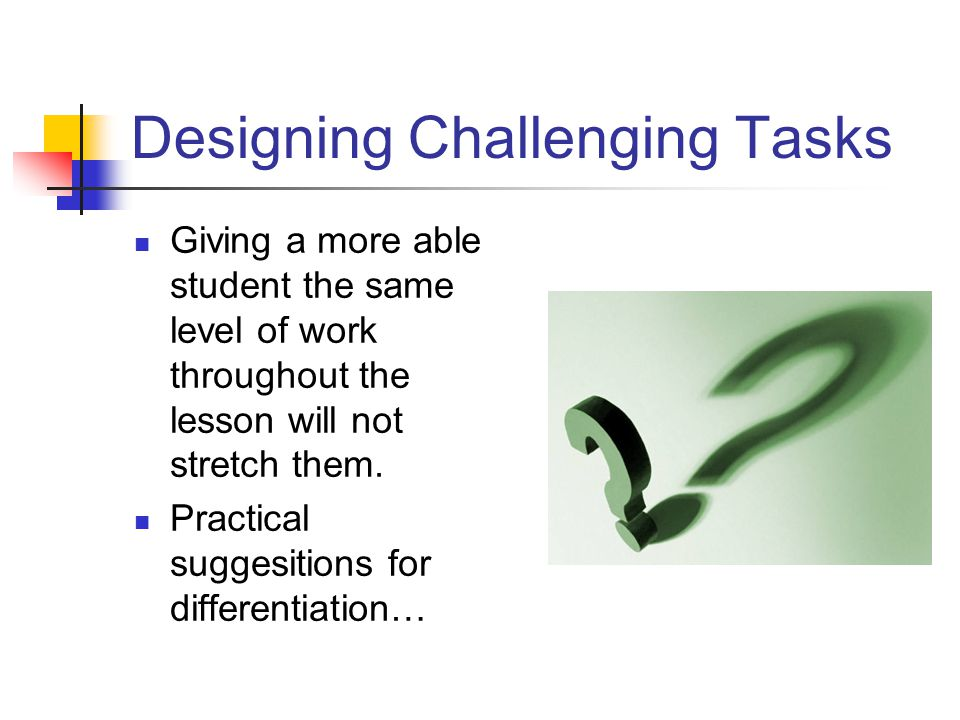 Designing Challenging Tasks Giving a more able student the same level of work throughout the lesson will not stretch them. Practical suggesitions for