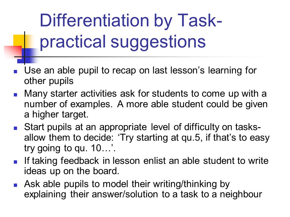 Differentiation by Task- practical suggestions Use an able pupil to recap on last lesson's learning for other pupils Many starter activities ask for s