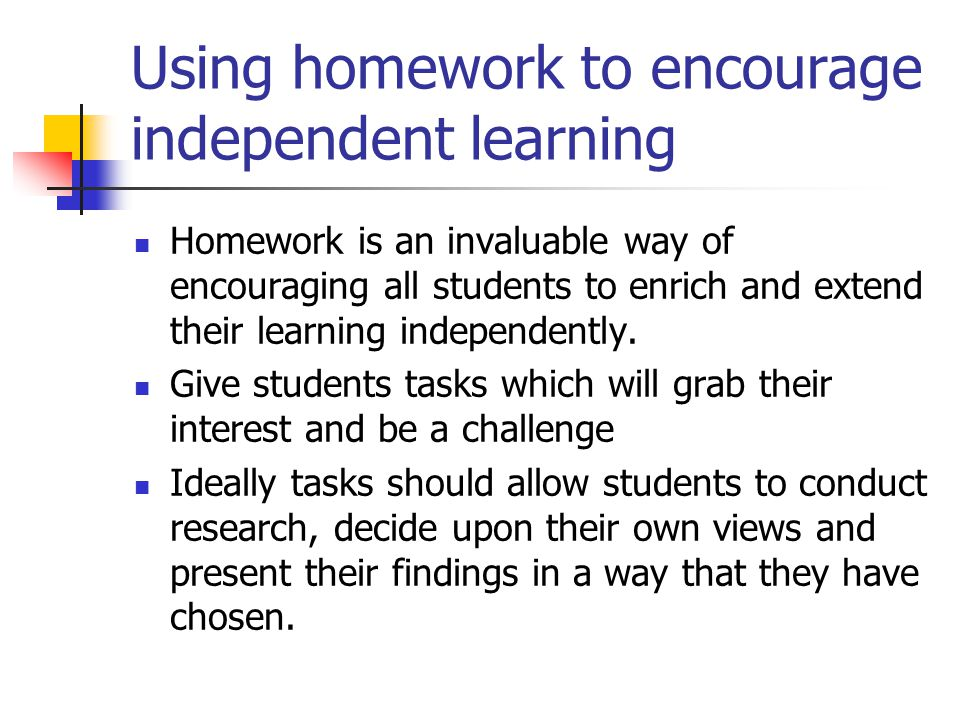 Using homework to encourage independent learning Homework is an invaluable way of encouraging all students to enrich and extend their learning indepen