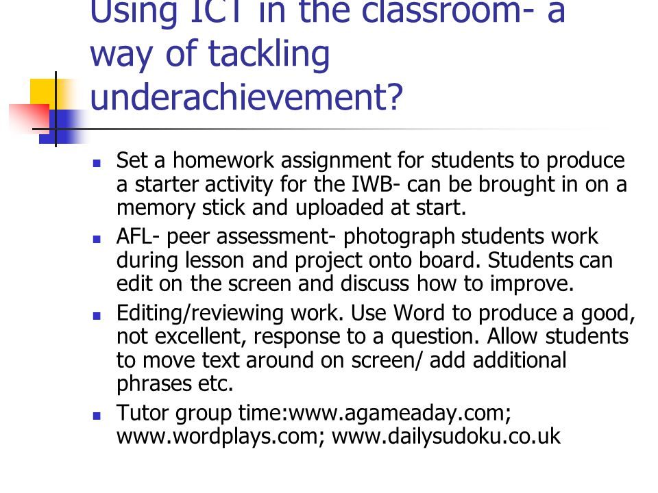 Using ICT in the classroom- a way of tackling underachievement? Set a homework assignment for students to produce a starter activity for the IWB- can