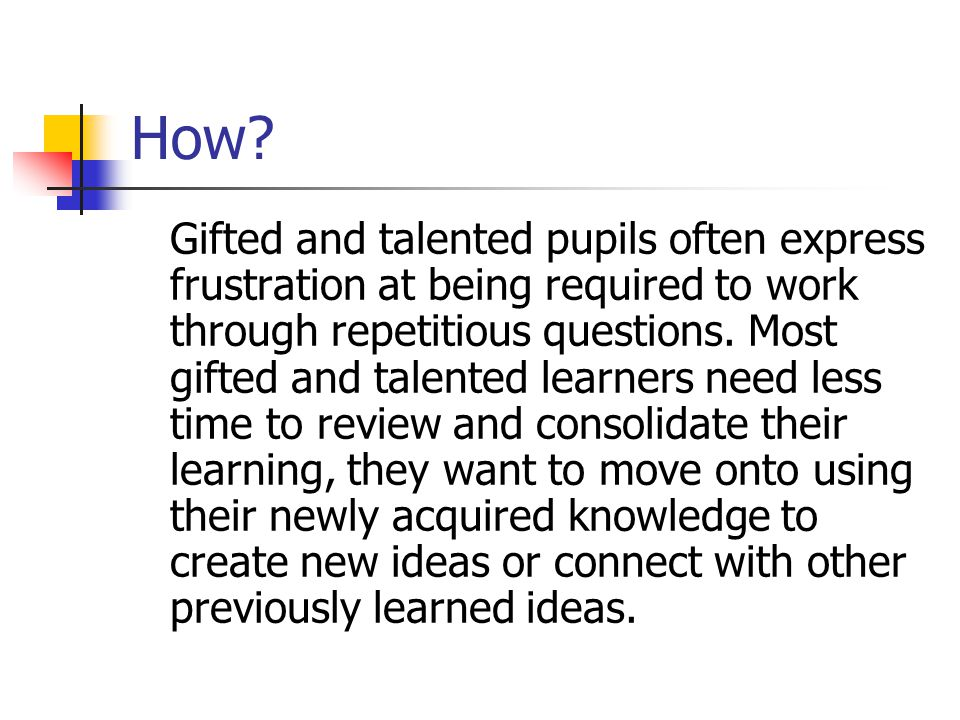 How? Gifted and talented pupils often express frustration at being required to work through repetitious questions. Most gifted and talented learners n