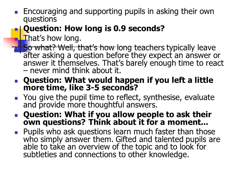 Encouraging and supporting pupils in asking their own questions Question: How long is 0.9 seconds? That's how long. So what? Well, that's how long tea