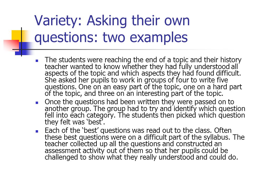 Variety: Asking their own questions: two examples The students were reaching the end of a topic and their history teacher wanted to know whether they