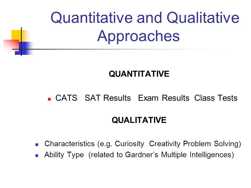 Quantitative and Qualitative Approaches QUANTITATIVE CATS SAT Results Exam Results Class Tests QUALITATIVE Characteristics (e.g. Curiosity Creativity