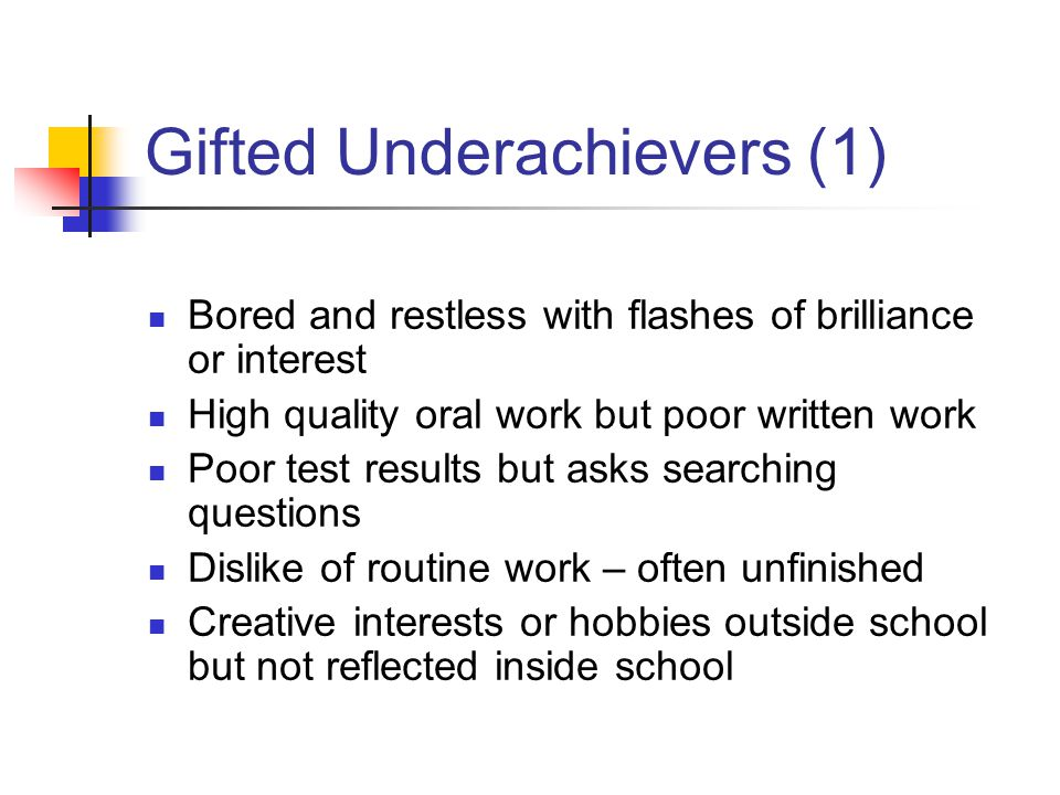 Gifted Underachievers (1) Bored and restless with flashes of brilliance or interest High quality oral work but poor written work Poor test results but