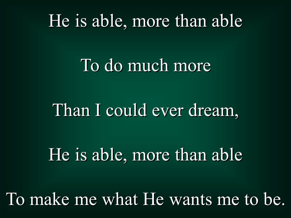 He is able, more than able To accomplish what concerns me today.