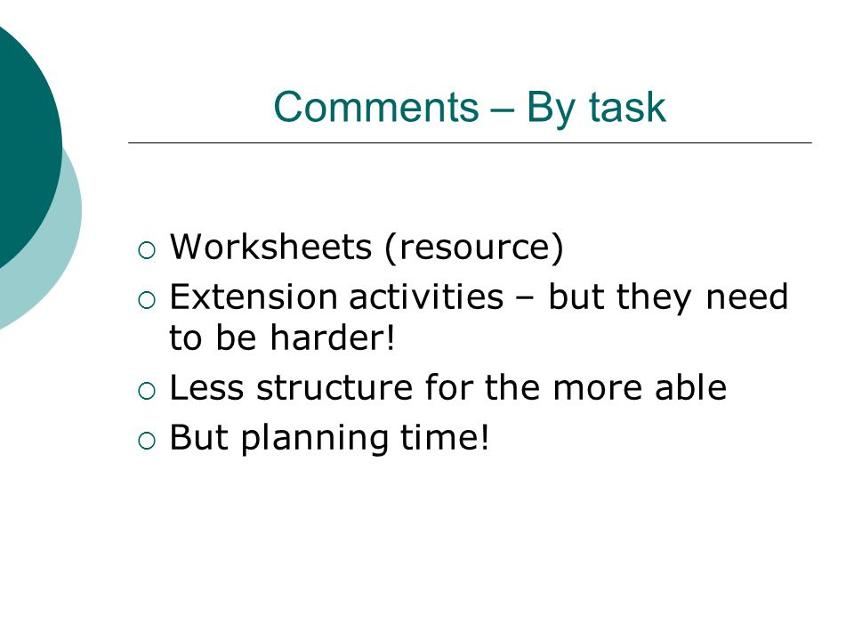 Comments – By task  Worksheets (resource)  Extension activities – but they need to be harder!  Less structure for the more able  But planning time