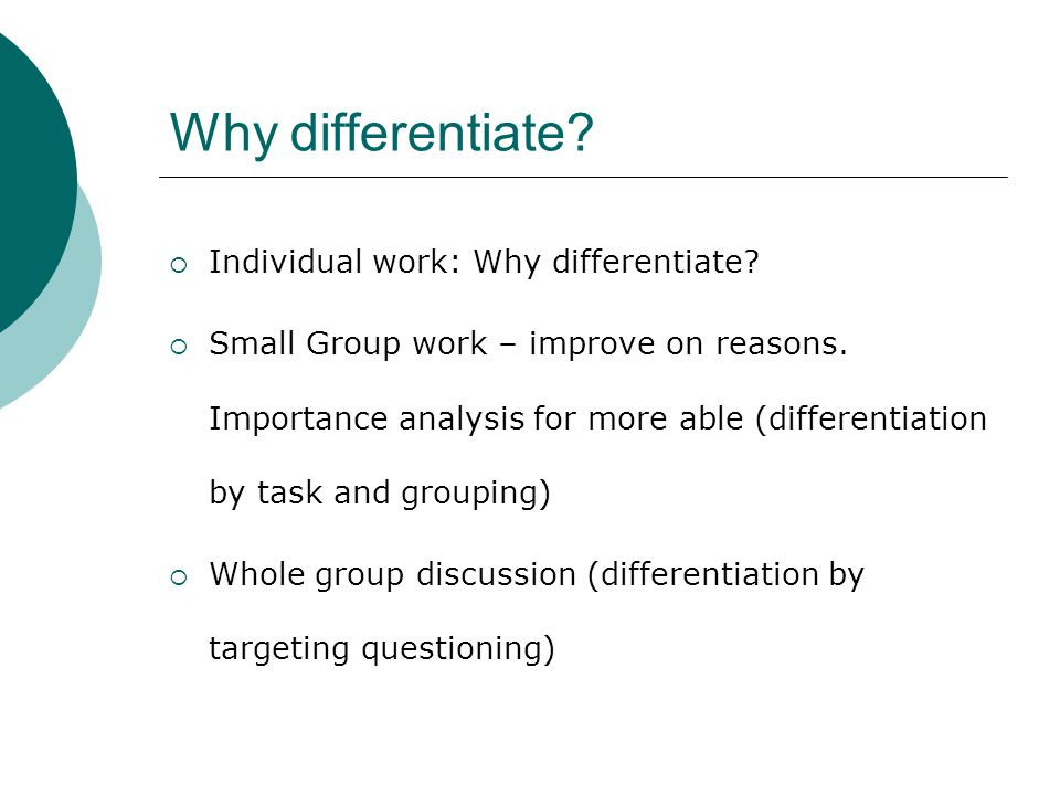 Why differentiate?  Individual work: Why differentiate?  Small Group work – improve on reasons. Importance analysis for more able (differentiation b