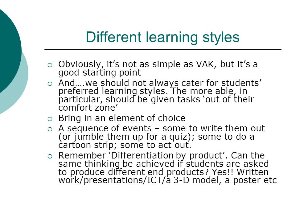 Different learning styles  Obviously, it's not as simple as VAK, but it's a good starting point  And….we should not always cater for students' prefe