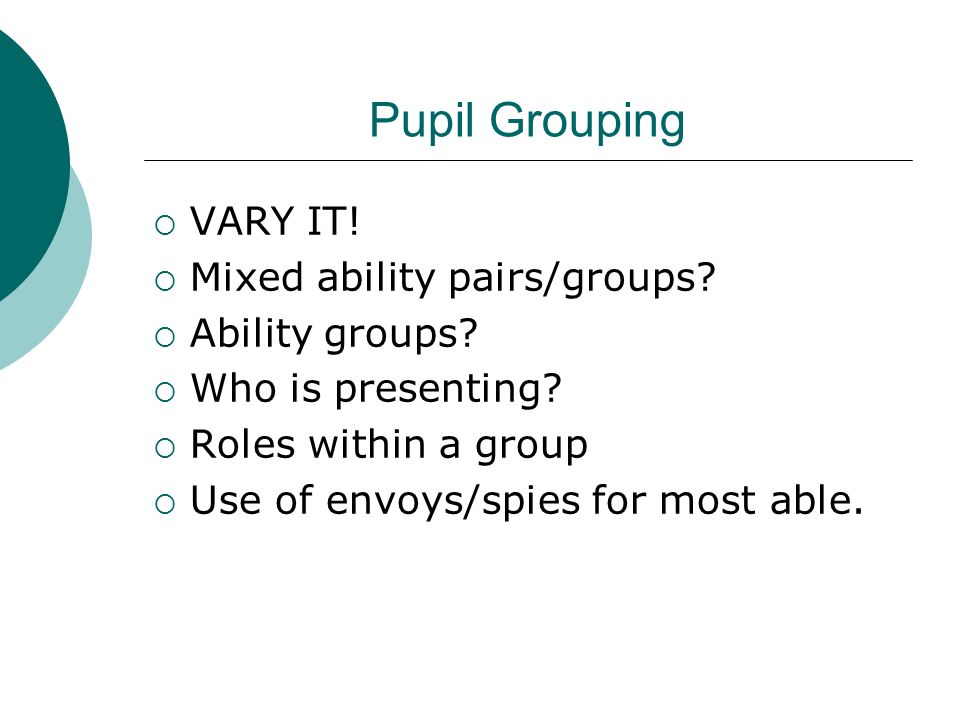 Pupil Grouping  VARY IT!  Mixed ability pairs/groups?  Ability groups?  Who is presenting?  Roles within a group  Use of envoys/spies for most a