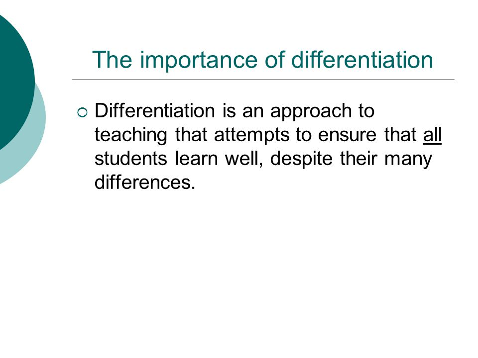 The importance of differentiation  Differentiation is an approach to teaching that attempts to ensure that all students learn well, despite their man